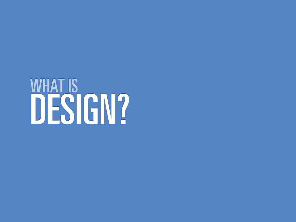 DESIGN? WHAT IS