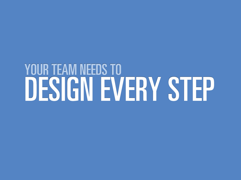 DESIGN EVERY STEP YOUR TEAM NEEDS TO