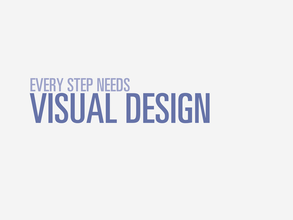 VISUAL DESIGN EVERY STEP NEEDS