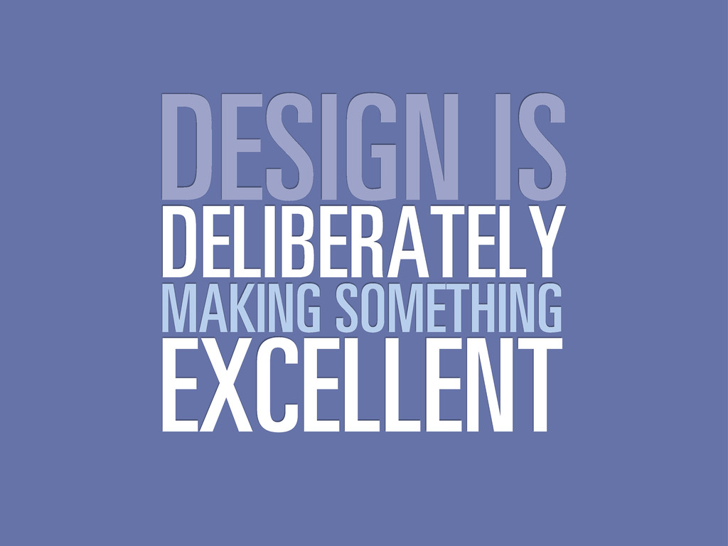 DESIGN IS DELIBERATELY MAKING SOMETHING EXCELLE...