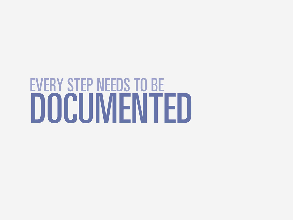 DOCUMENTED EVERY STEP NEEDS TO BE