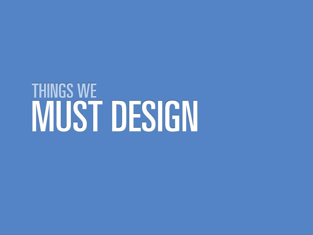 MUST DESIGN THINGS WE