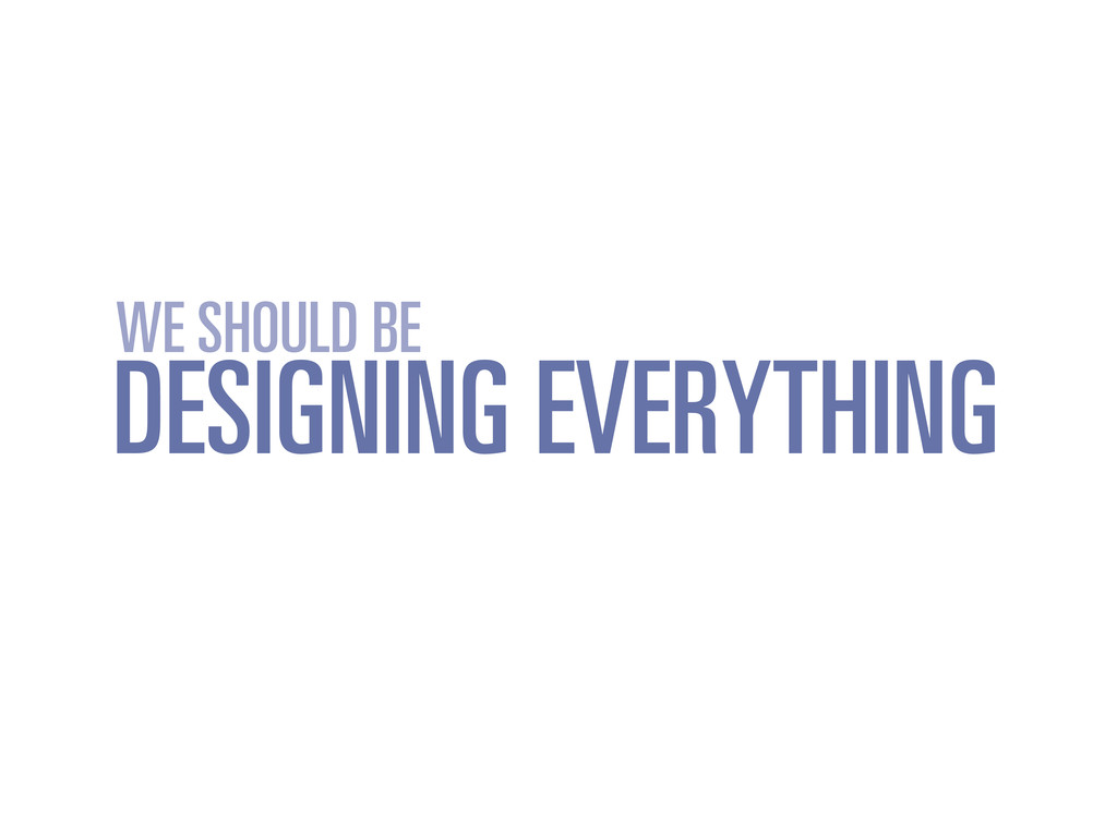 DESIGNING EVERYTHING WE SHOULD BE