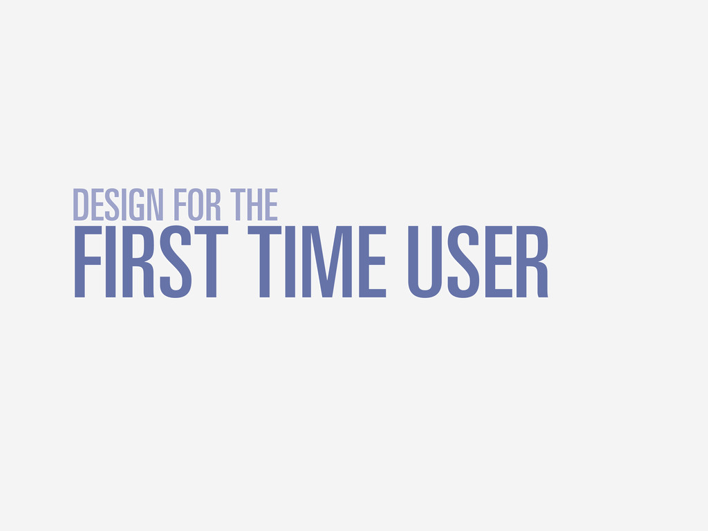 FIRST TIME USER DESIGN FOR THE