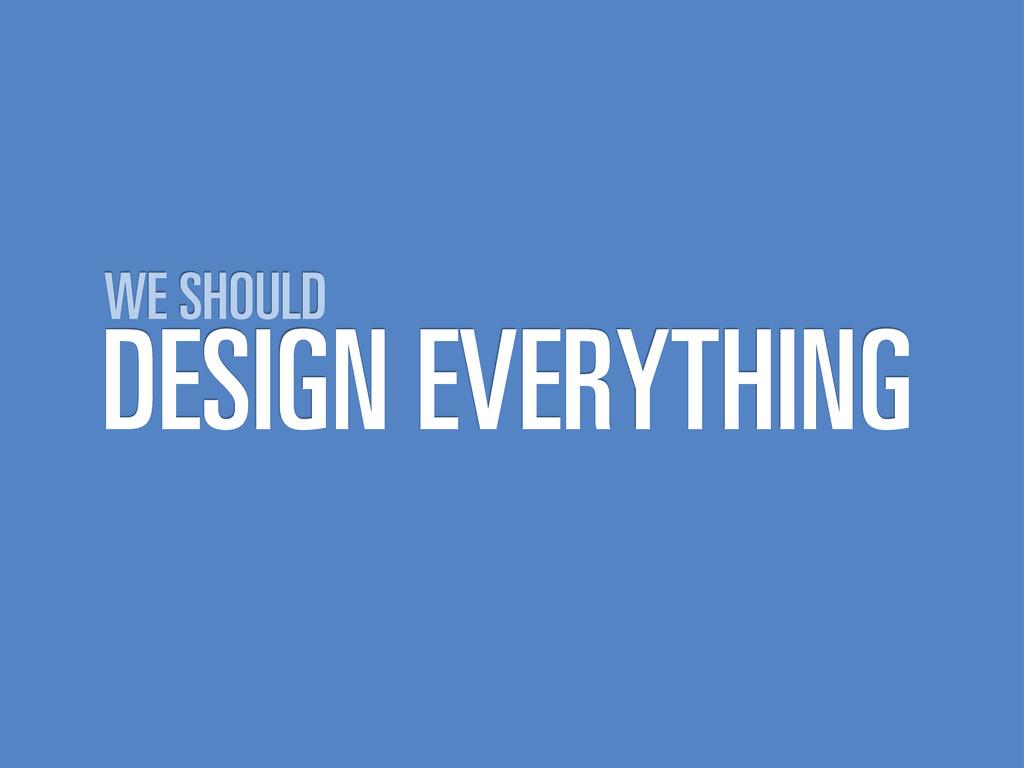 DESIGN EVERYTHING WE SHOULD