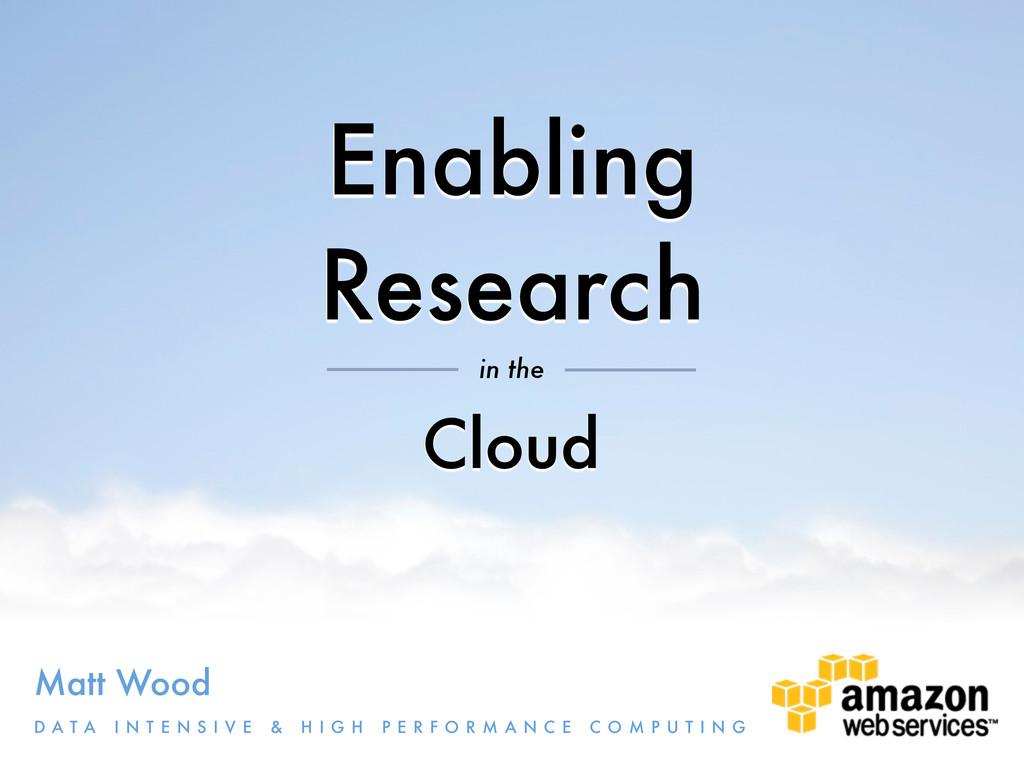 Enabling Research Matt Wood D A T A I N T E N S...