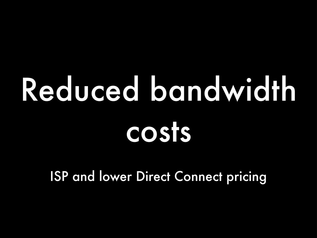 Reduced bandwidth costs ISP and lower Direct Co...