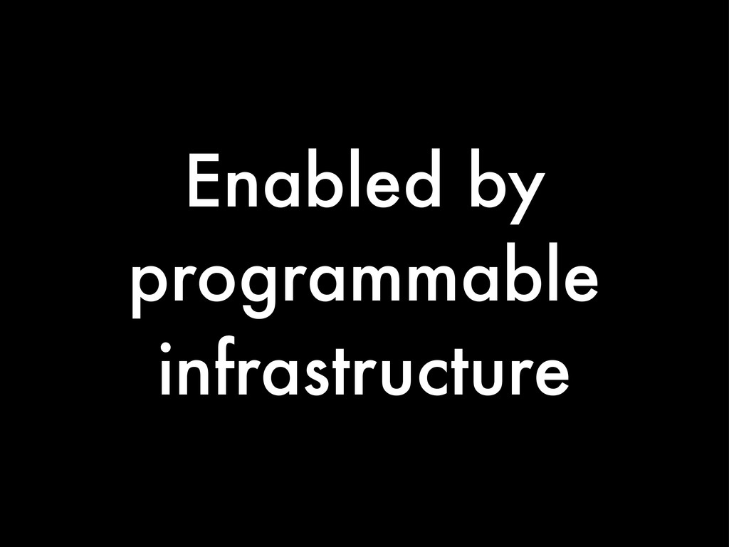 Enabled by programmable infrastructure