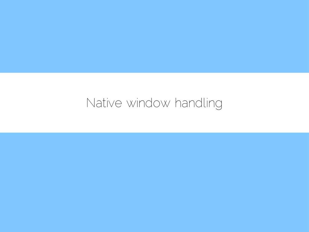 Native window handling