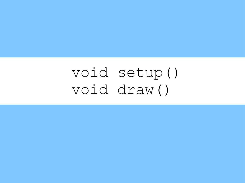void setup() void draw()