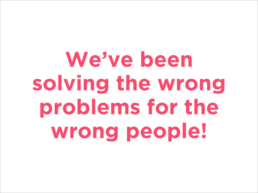 We've been solving the wrong problems for the w...