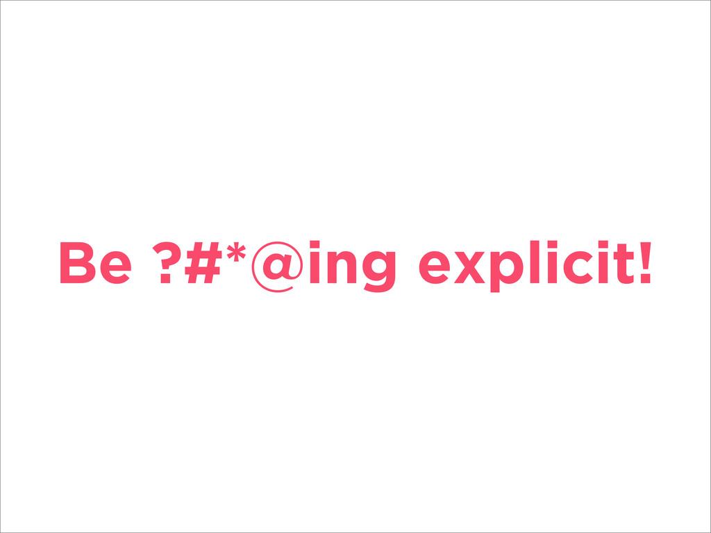 Be ?#*@ing explicit!