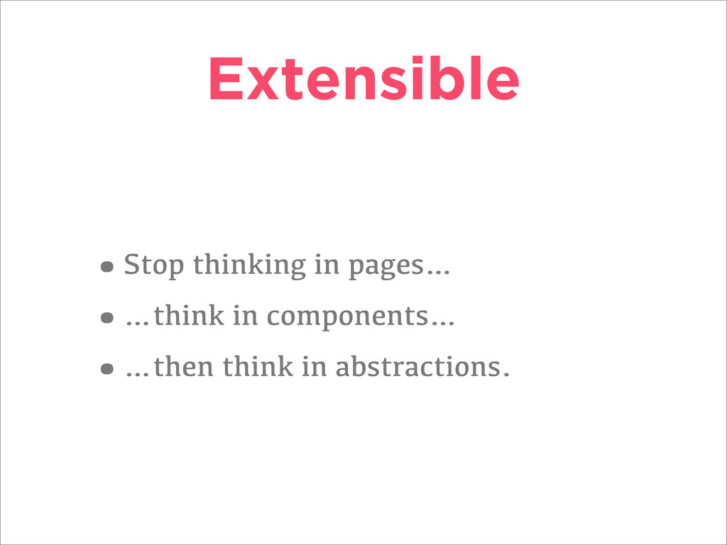 Extensible •Stop thinking in pages… •…think in ...
