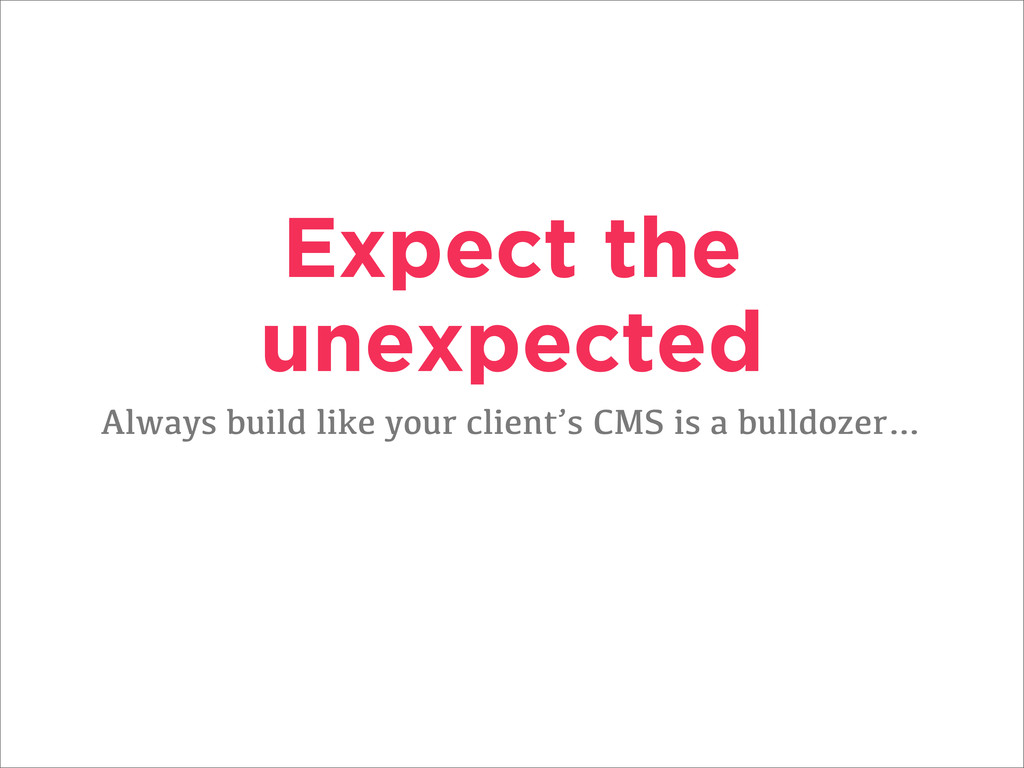 Expect the unexpected Always build like your cl...