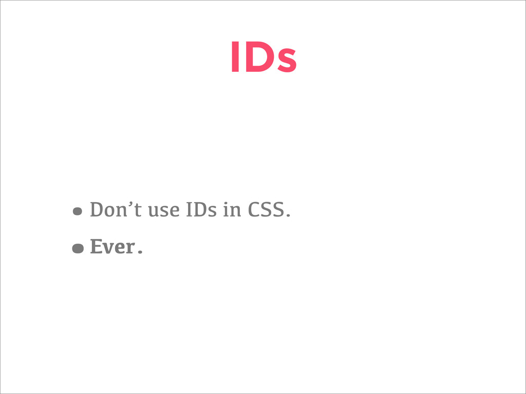 IDs •Don't use IDs in CSS. •Ever.