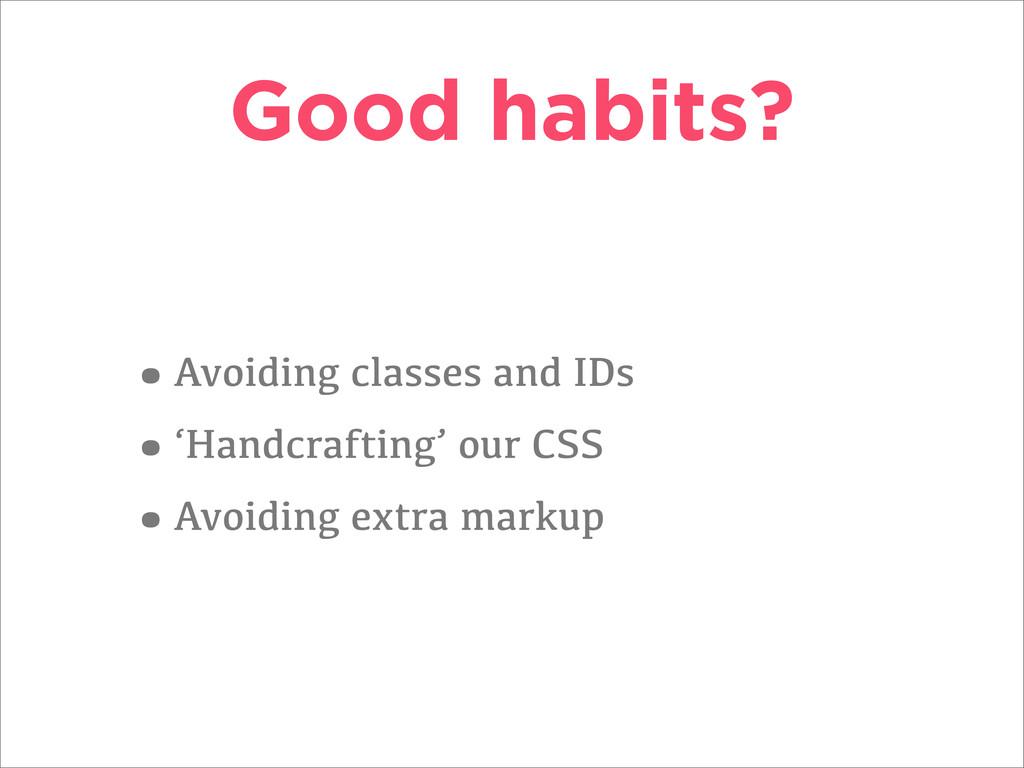 Good habits? •Avoiding classes and IDs •'Handcr...