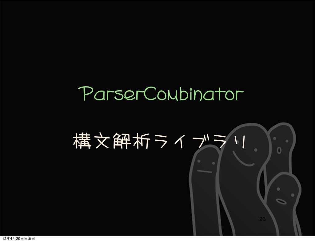 ParserCombinator 構文解析ライブラリ 23 124݄29༵
