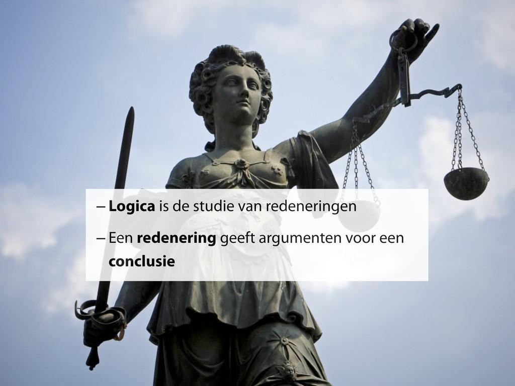–Logica is de studie van redeneringen –Een rede...