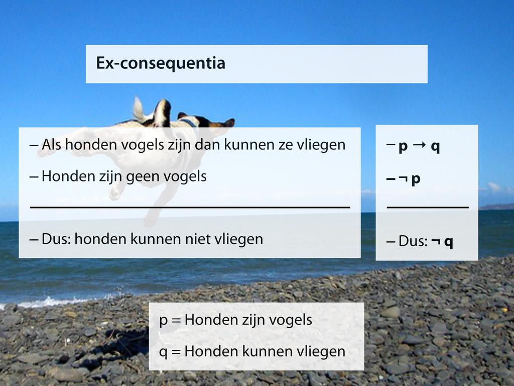 Ex-consequentia –p → q –¬ p –Dus: ¬ q p = Honde...