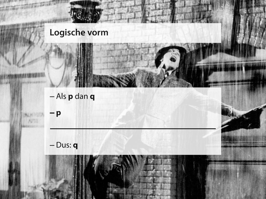 Logische vorm –Als p dan q –p –Dus: q