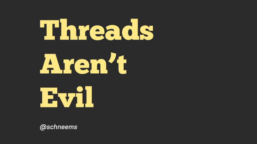 Threads Aren't Evil @schneems