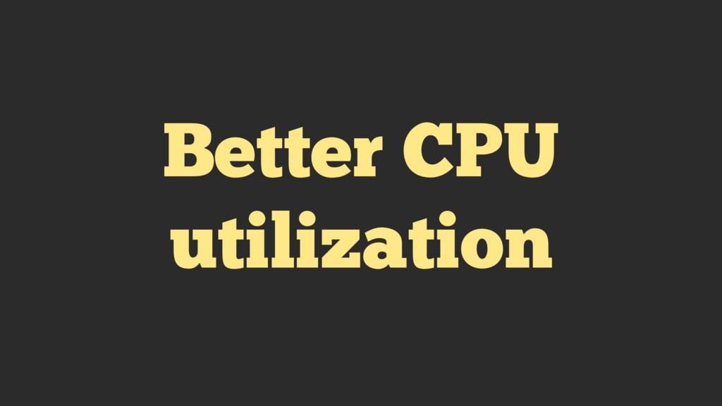 Better CPU utilization
