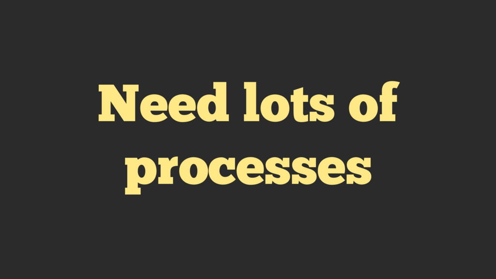 Need lots of processes