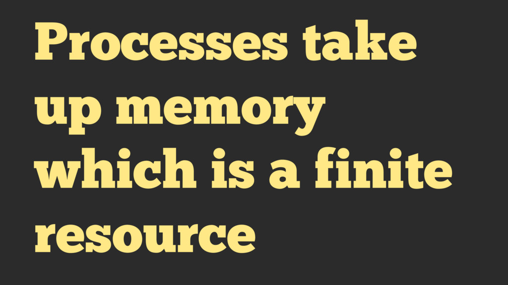 Processes take up memory which is a finite reso...