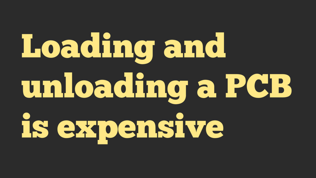 Loading and unloading a PCB is expensive