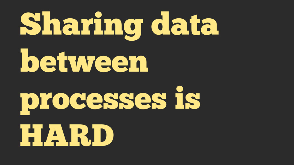 Sharing data between processes is HARD