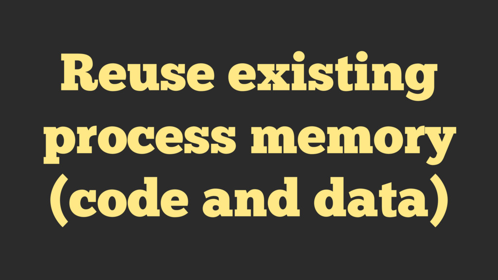 Reuse existing process memory (code and data)