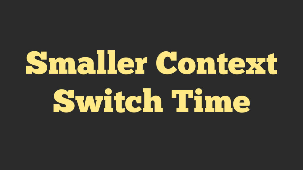 Smaller Context Switch Time