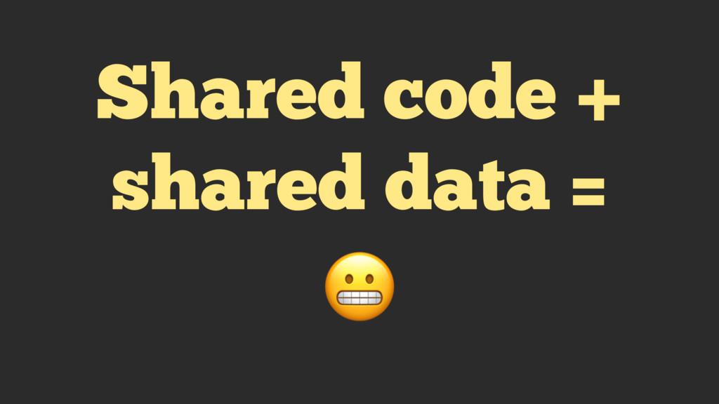 Shared code + shared data =