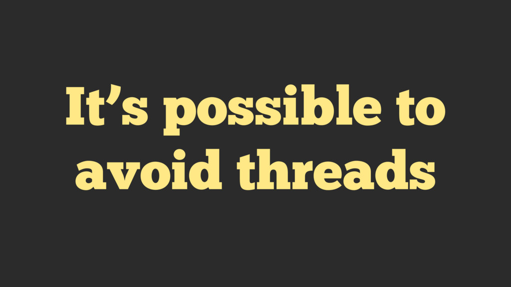 It's possible to avoid threads
