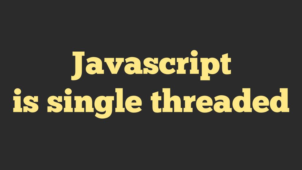 Javascript is single threaded