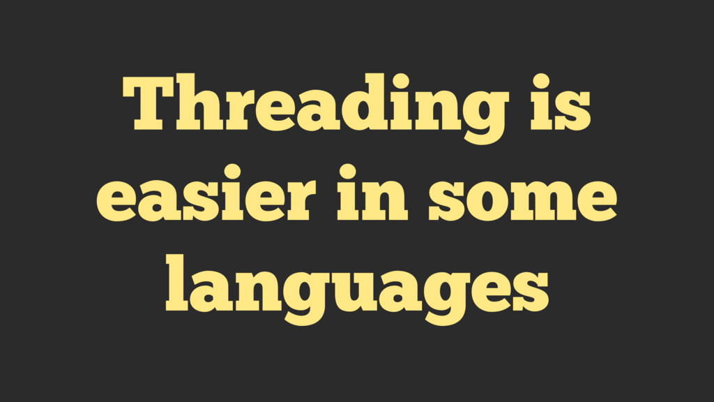 Threading is easier in some languages