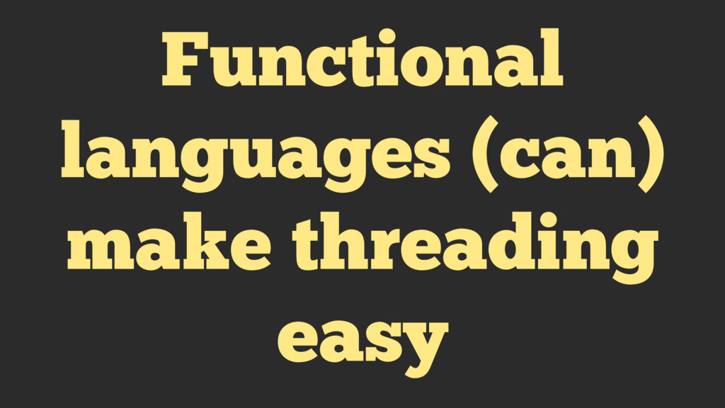 Functional languages (can) make threading easy