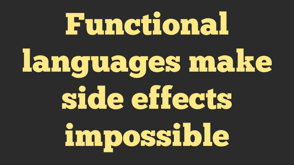 Functional languages make side effects impossib...