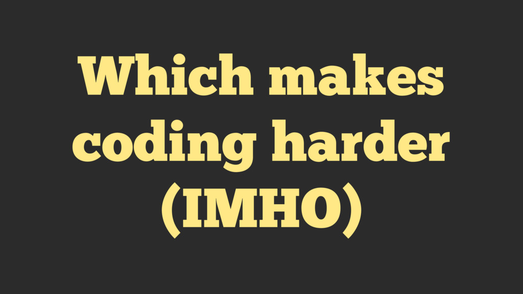 Which makes coding harder (IMHO)