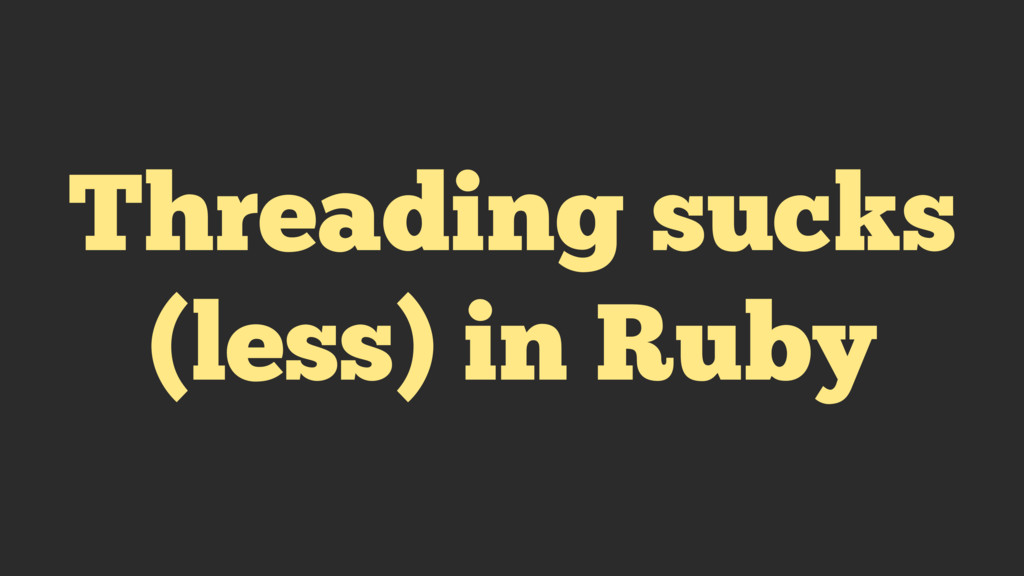 Threading sucks (less) in Ruby