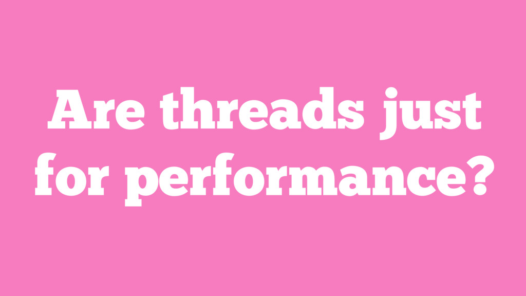 Are threads just for performance?