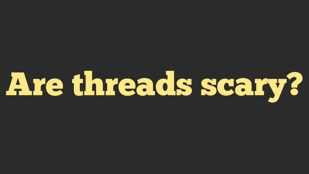 Are threads scary?