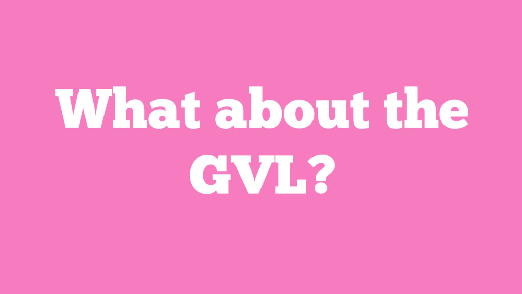 What about the GVL?