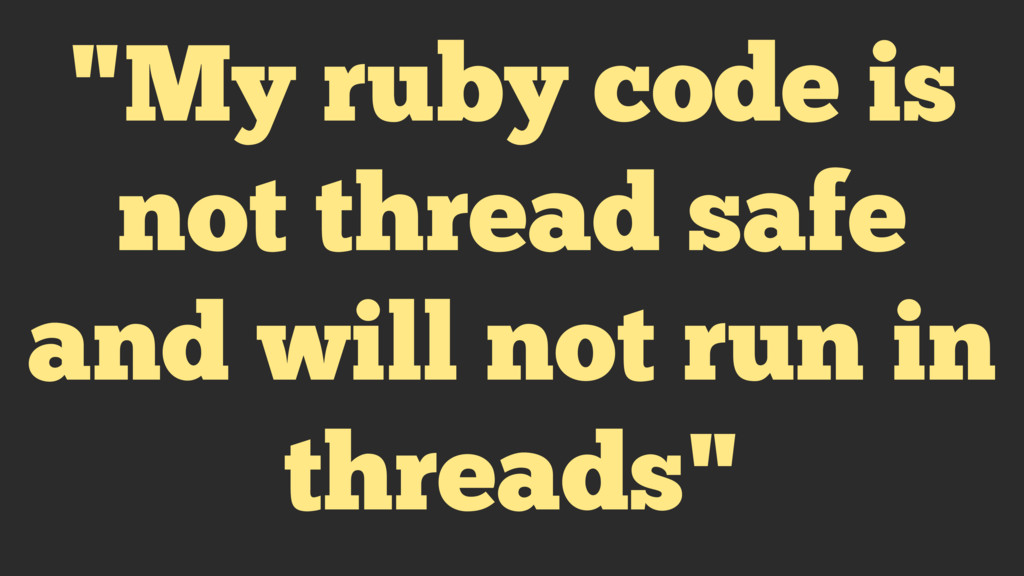 """""""My ruby code is not thread safe and will not r..."""