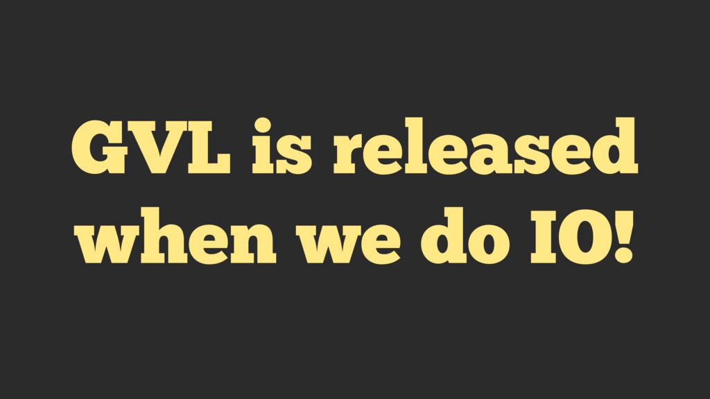 GVL is released when we do IO!