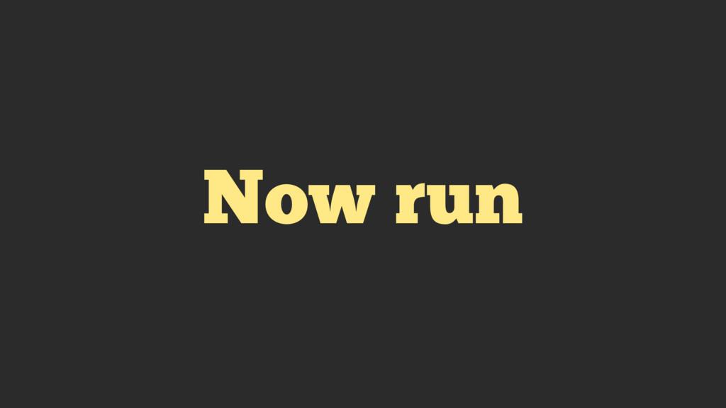 Now run