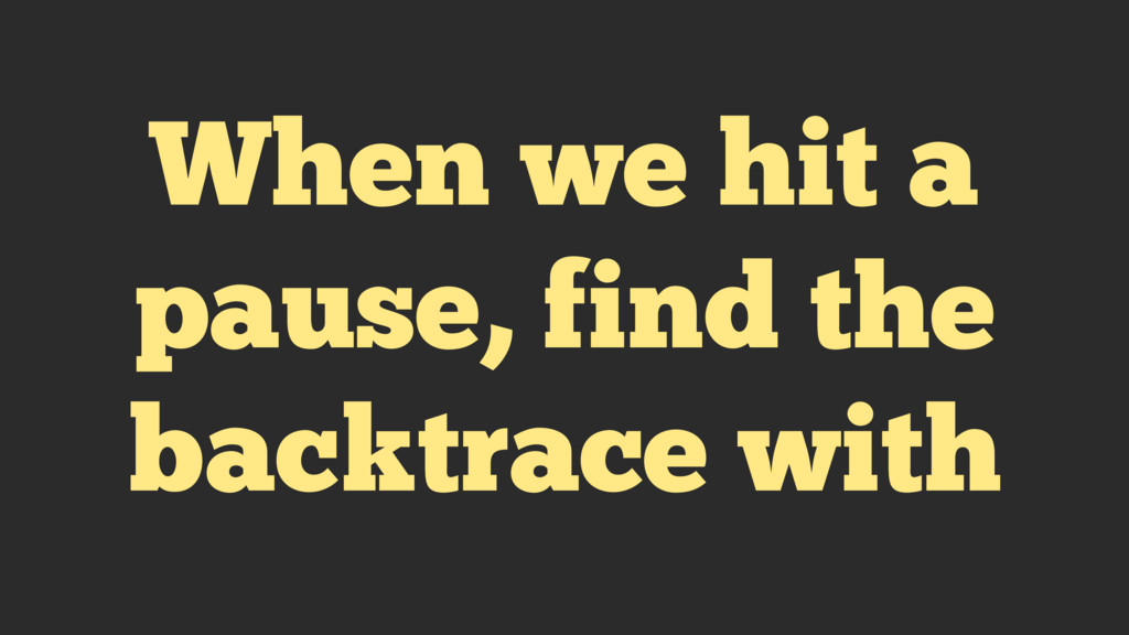 When we hit a pause, find the backtrace with