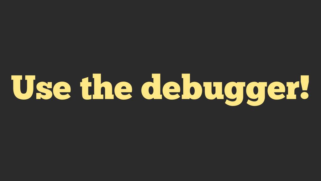 Use the debugger!