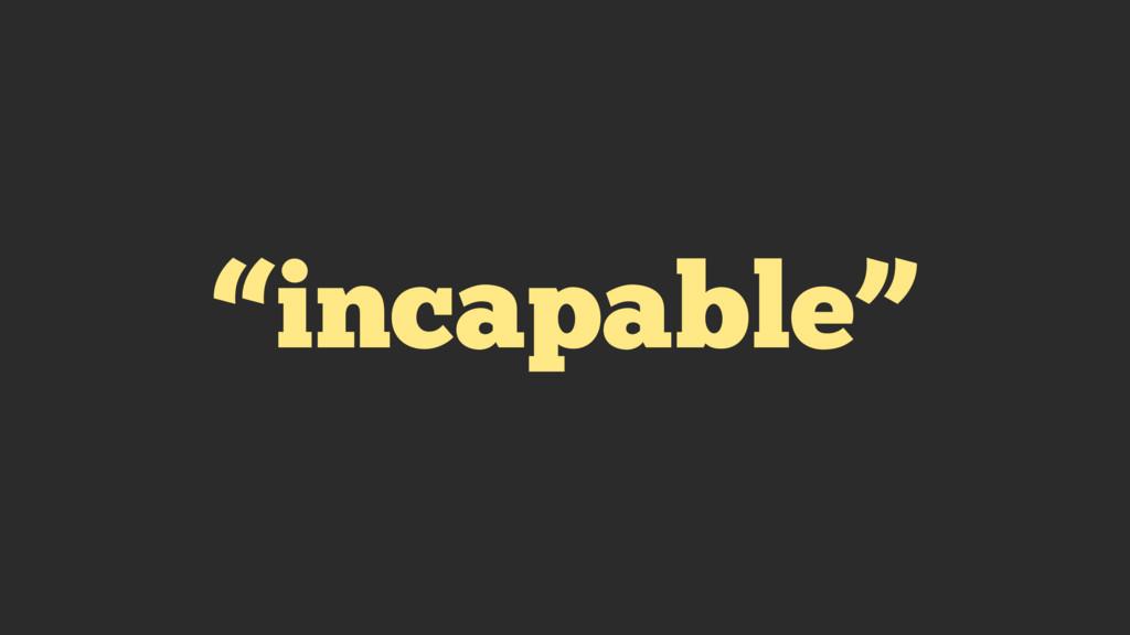 """incapable"""