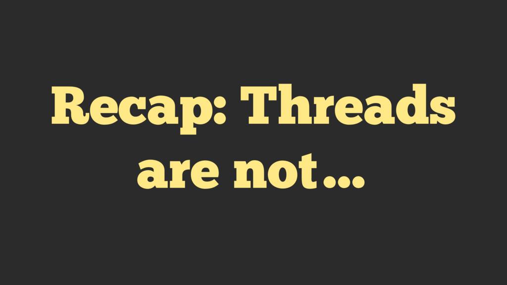 Recap: Threads are not…